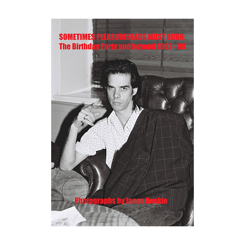 Image of Sometimes Pleasureheads Must Burn – The Birthday Party and Beyond 1982 – 89 (Book) by Innes Reekie